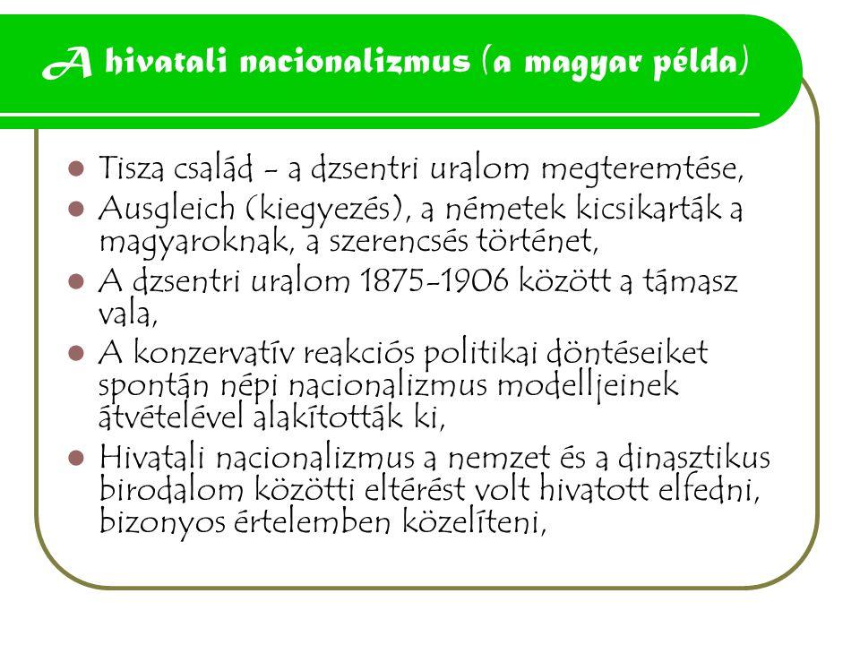 A hivatali nacionalizmus (a magyar példa) Tisza család - a dzsentri uralom megteremtése, Ausgleich (kiegyezés), a németek kicsikarták a magyaroknak, a szerencsés történet, A dzsentri uralom 1875-1906 között a támasz vala, A konzervatív reakciós politikai döntéseiket spontán népi nacionalizmus modelljeinek átvételével alakították ki, Hivatali nacionalizmus a nemzet és a dinasztikus birodalom közötti eltérést volt hivatott elfedni, bizonyos értelemben közelíteni,