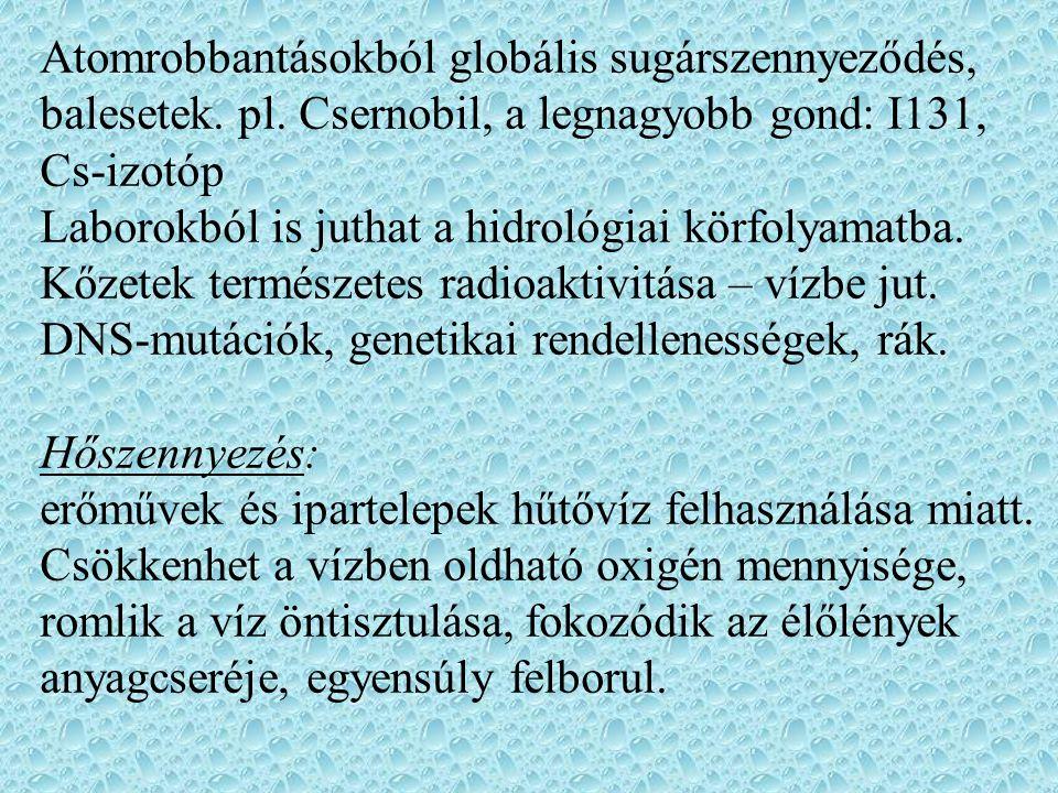 Atomrobbantásokból globális sugárszennyeződés, balesetek. pl. Csernobil, a legnagyobb gond: I131, Cs-izotóp Laborokból is juthat a hidrológiai körfoly