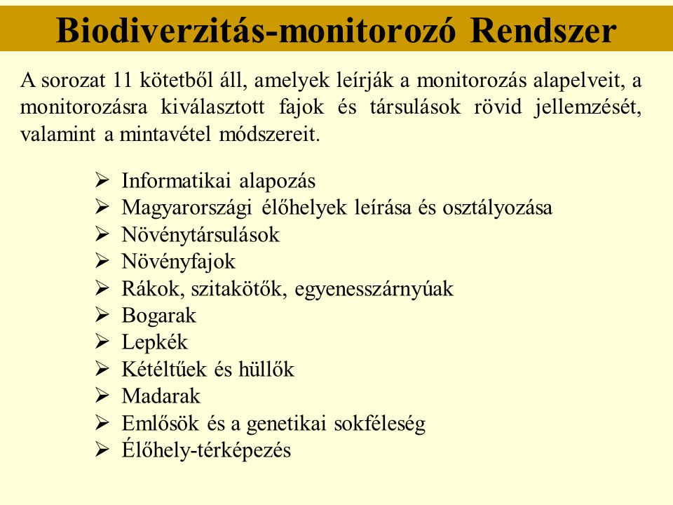 Biodiverzitás-monitorozó Rendszer Monitorozandó objektumok: - a ritka, különösen értékes, védett élőlények, társulások (nemzetközi egyezmények, európai és hazai vörös könyv stb.); - Magyarország élővilágára, élőhelyeire általánosan jellemző közönséges, gyakori esetleg inváziós fajok, társulások; - valamilyen emberi tevékenység vagy környezeti tényező közvetlen veszélyeinek kitett élőlények és élőlény-együttesek.