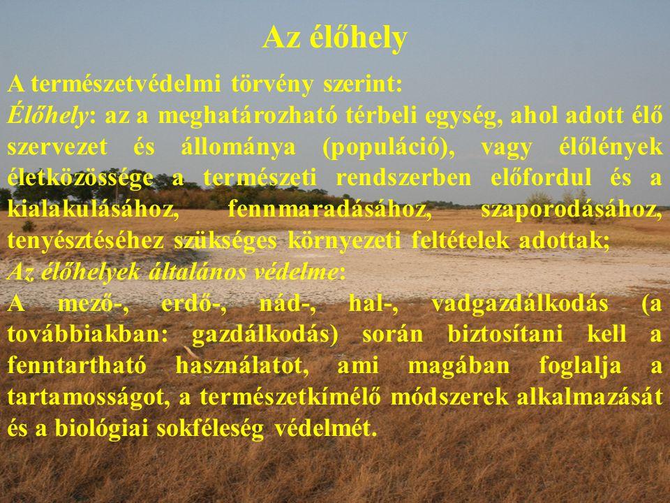 Az élőhely A természetvédelmi törvény szerint: Élőhely: az a meghatározható térbeli egység, ahol adott élő szervezet és állománya (populáció), vagy élőlények életközössége a természeti rendszerben előfordul és a kialakulásához, fennmaradásához, szaporodásához, tenyésztéséhez szükséges környezeti feltételek adottak; Az élőhelyek általános védelme: A mező-, erdő-, nád-, hal-, vadgazdálkodás (a továbbiakban: gazdálkodás) során biztosítani kell a fenntartható használatot, ami magában foglalja a tartamosságot, a természetkímélő módszerek alkalmazását és a biológiai sokféleség védelmét.