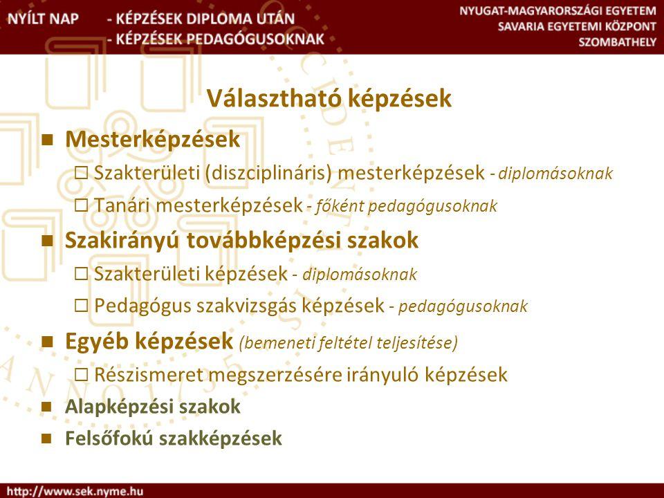 Választható képzések Mesterképzések  Szakterületi (diszciplináris) mesterképzések - diplomásoknak  Tanári mesterképzések - főként pedagógusoknak Szakirányú továbbképzési szakok  Szakterületi képzések - diplomásoknak  Pedagógus szakvizsgás képzések - pedagógusoknak Egyéb képzések (bemeneti feltétel teljesítése)  Részismeret megszerzésére irányuló képzések Alapképzési szakok Felsőfokú szakképzések