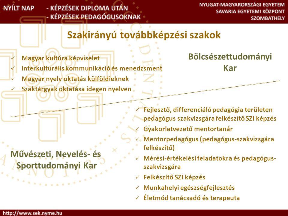 Szakirányú továbbképzési szakok Magyar kultúra képviselet Interkulturális kommunikáció és menedzsment Magyar nyelv oktatás külföldieknek Szaktárgyak oktatása idegen nyelven Fejlesztő, differenciáló pedagógia területen pedagógus szakvizsgára felkészítő SZI képzés Gyakorlatvezető mentortanár Mentorpedagógus (pedagógus-szakvizsgára felkészítő) Mérési-értékelési feladatokra és pedagógus- szakvizsgára Felkészítő SZI képzés Munkahelyi egészségfejlesztés Életmód tanácsadó és terapeuta Bölcsészettudományi Kar Művészeti, Nevelés- és Sporttudományi Kar