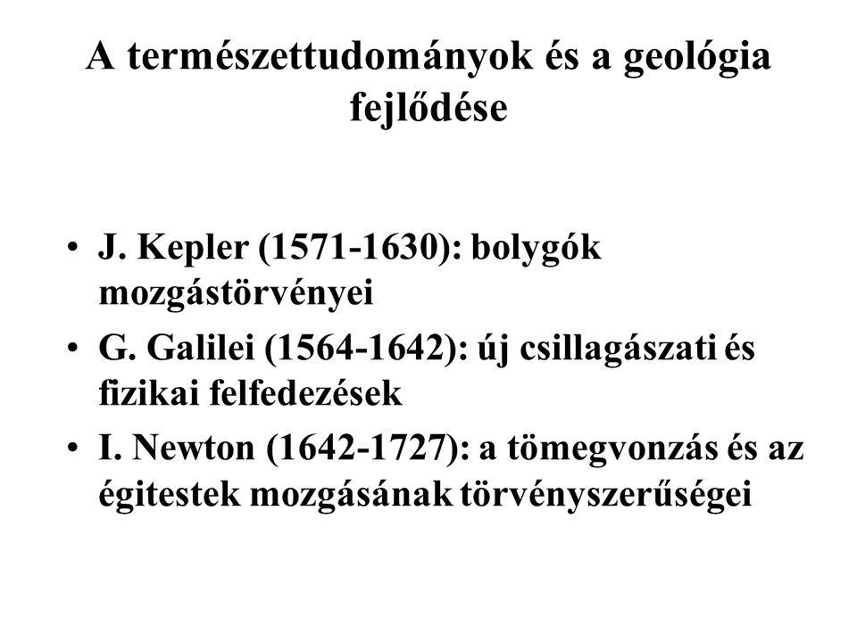 A természettudományok és a geológia fejlődése J. Kepler (1571-1630): bolygók mozgástörvényei G. Galilei (1564-1642): új csillagászati és fizikai felfe