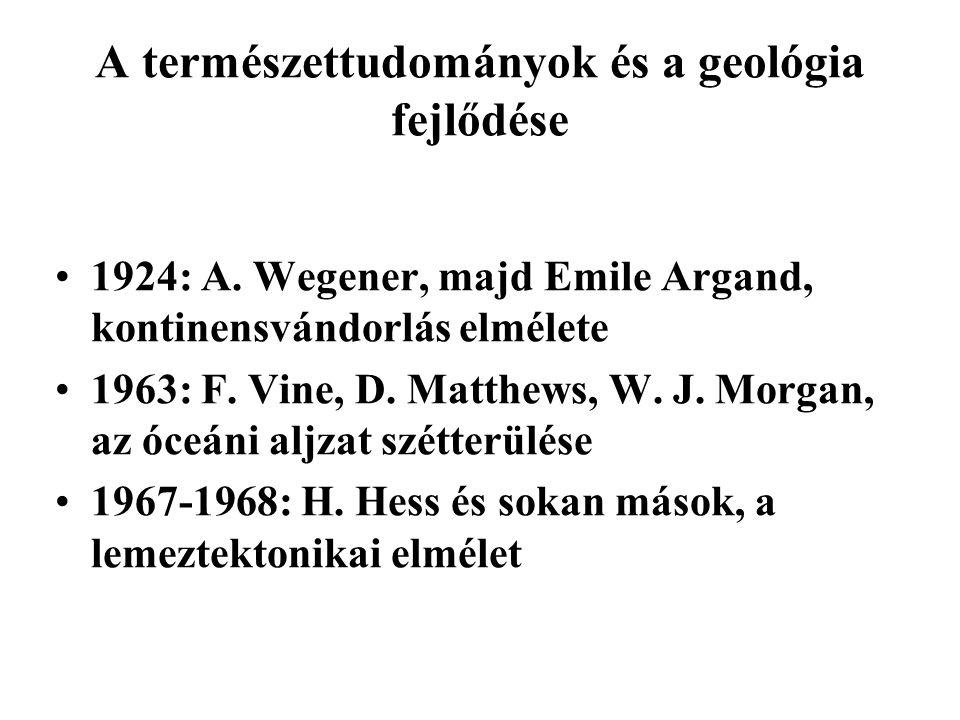 A természettudományok és a geológia fejlődése 1924: A. Wegener, majd Emile Argand, kontinensvándorlás elmélete 1963: F. Vine, D. Matthews, W. J. Morga