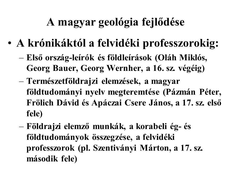 A magyar geológia fejlődése A krónikáktól a felvidéki professzorokig: –Első ország-leírók és földleírások (Oláh Miklós, Georg Bauer, Georg Wernher, a