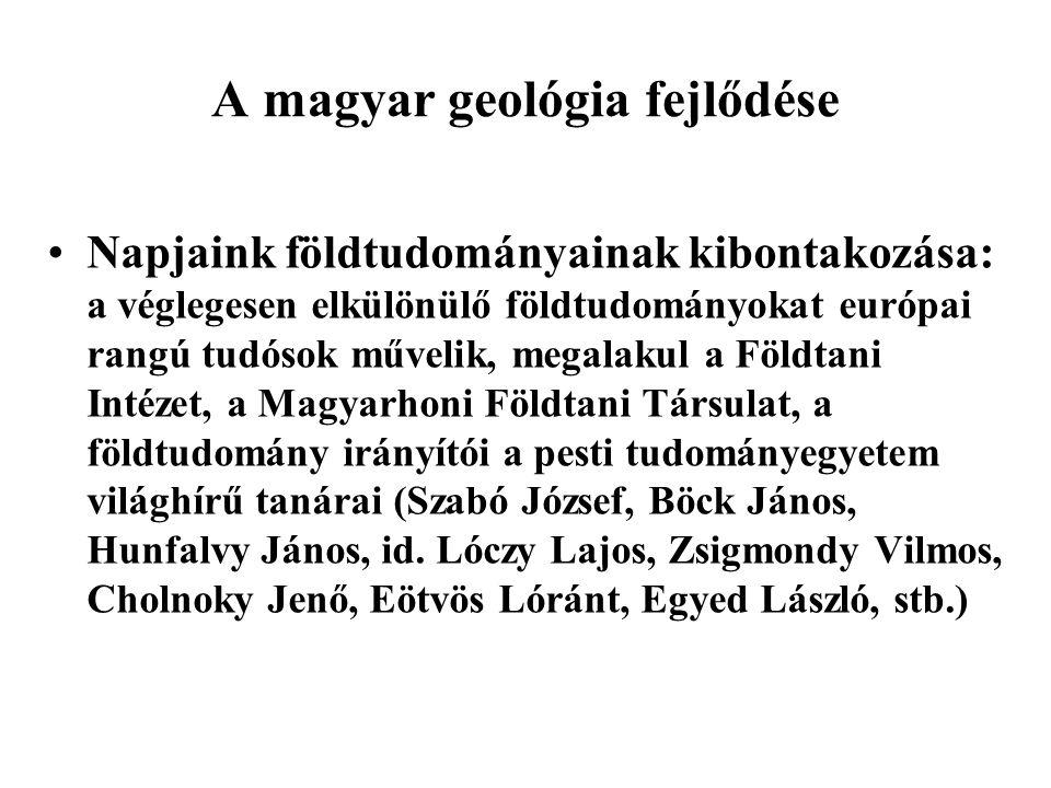 A magyar geológia fejlődése Napjaink földtudományainak kibontakozása: a véglegesen elkülönülő földtudományokat európai rangú tudósok művelik, megalaku