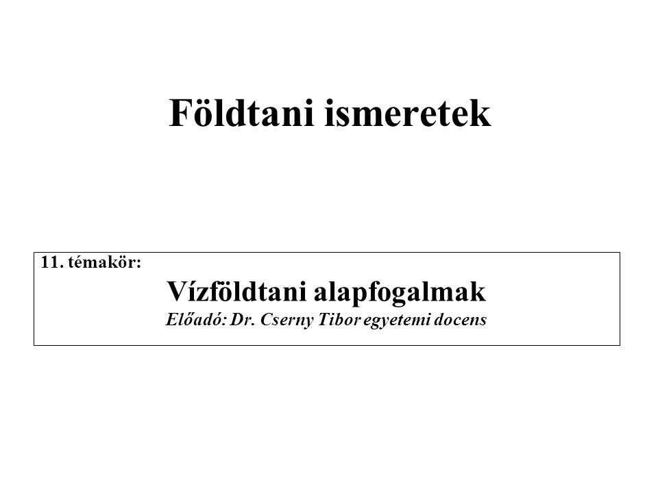 Földtani ismeretek 11. témakör: Vízföldtani alapfogalmak Előadó: Dr. Cserny Tibor egyetemi docens