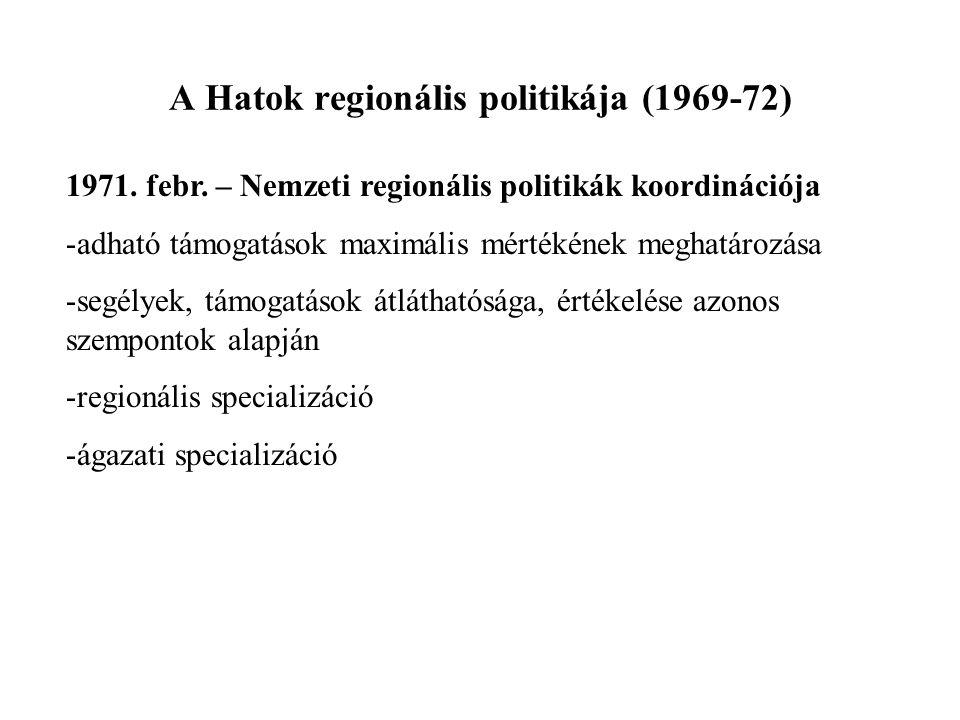 A Hatok regionális politikája (1969-72) 1971. febr. – Nemzeti regionális politikák koordinációja -adható támogatások maximális mértékének meghatározás