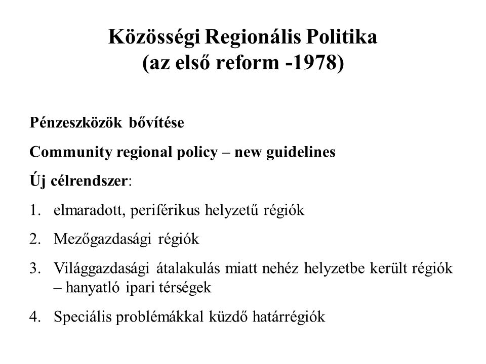 Közösségi Regionális Politika (az első reform -1978) Pénzeszközök bővítése Community regional policy – new guidelines Új célrendszer: 1.elmaradott, pe