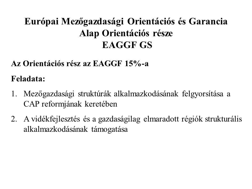 Európai Mezőgazdasági Orientációs és Garancia Alap Orientációs része EAGGF GS Az Orientációs rész az EAGGF 15%-a Feladata: 1.Mezőgazdasági struktúrák