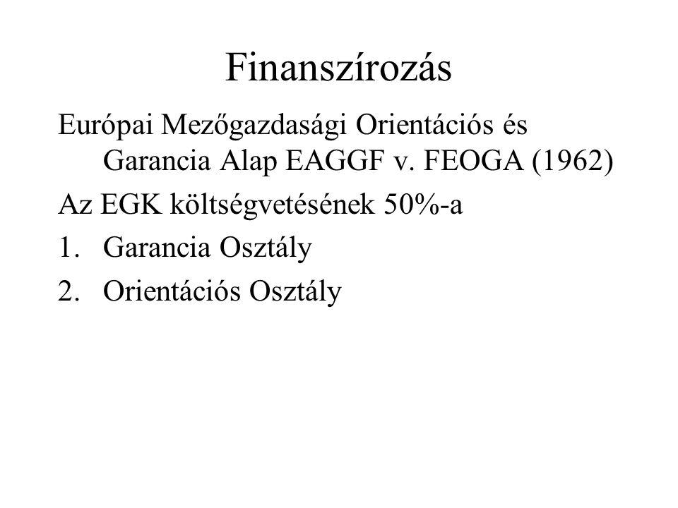 Finanszírozás Európai Mezőgazdasági Orientációs és Garancia Alap EAGGF v. FEOGA (1962) Az EGK költségvetésének 50%-a 1.Garancia Osztály 2.Orientációs