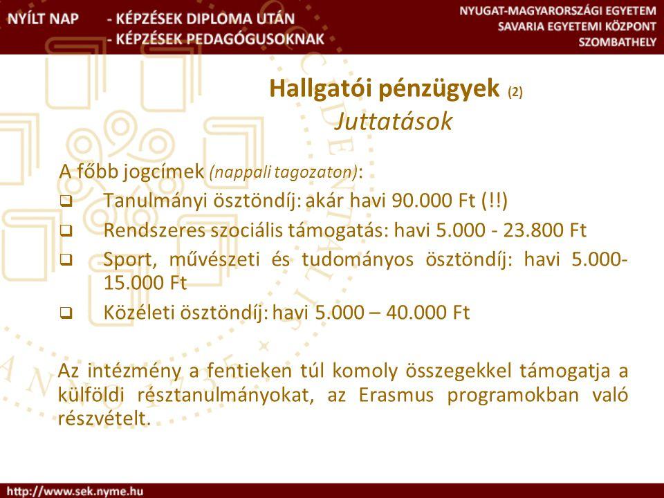 A főbb jogcímek (nappali tagozaton) :  Tanulmányi ösztöndíj: akár havi 90.000 Ft (!!)  Rendszeres szociális támogatás: havi 5.000 - 23.800 Ft  Sport, művészeti és tudományos ösztöndíj: havi 5.000- 15.000 Ft  Közéleti ösztöndíj: havi 5.000 – 40.000 Ft Az intézmény a fentieken túl komoly összegekkel támogatja a külföldi résztanulmányokat, az Erasmus programokban való részvételt.