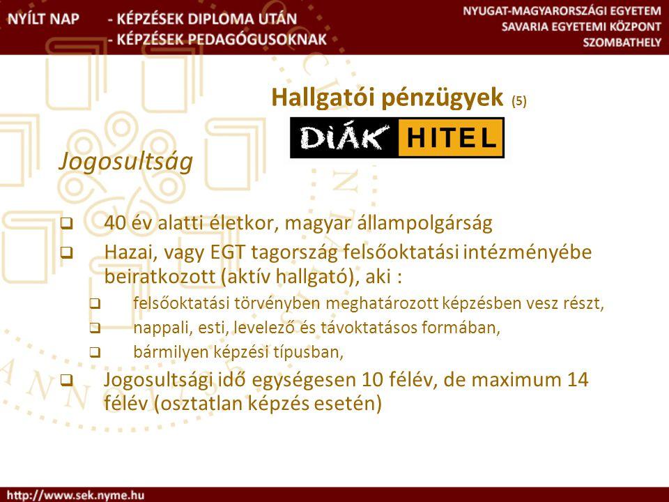 Jogosultság  40 év alatti életkor, magyar állampolgárság  Hazai, vagy EGT tagország felsőoktatási intézményébe beiratkozott (aktív hallgató), aki :  felsőoktatási törvényben meghatározott képzésben vesz részt,  nappali, esti, levelező és távoktatásos formában,  bármilyen képzési típusban,  Jogosultsági idő egységesen 10 félév, de maximum 14 félév (osztatlan képzés esetén) Hallgatói pénzügyek (5)