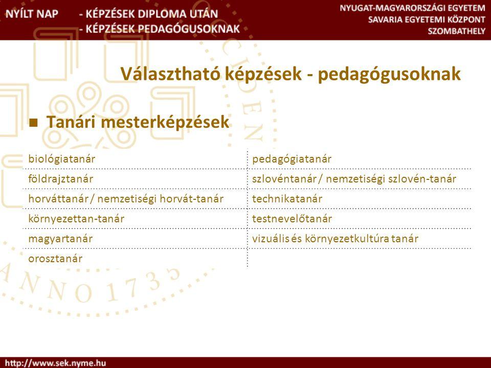 Választható képzések - pedagógusoknak Tanári mesterképzések biológiatanárpedagógiatanár földrajztanárszlovéntanár / nemzetiségi szlovén-tanár horváttanár / nemzetiségi horvát-tanártechnikatanár környezettan-tanártestnevelőtanár magyartanárvizuális és környezetkultúra tanár orosztanár