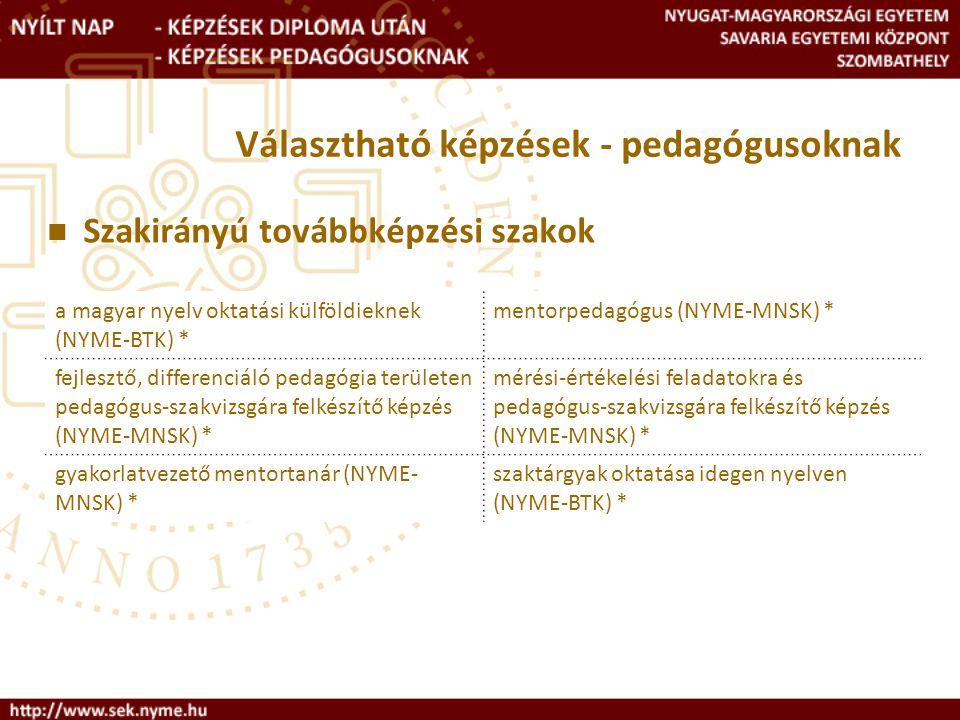 Választható képzések - pedagógusoknak Szakirányú továbbképzési szakok a magyar nyelv oktatási külföldieknek (NYME-BTK) * mentorpedagógus (NYME-MNSK) * fejlesztő, differenciáló pedagógia területen pedagógus-szakvizsgára felkészítő képzés (NYME-MNSK) * mérési-értékelési feladatokra és pedagógus-szakvizsgára felkészítő képzés (NYME-MNSK) * gyakorlatvezető mentortanár (NYME- MNSK) * szaktárgyak oktatása idegen nyelven (NYME-BTK) *