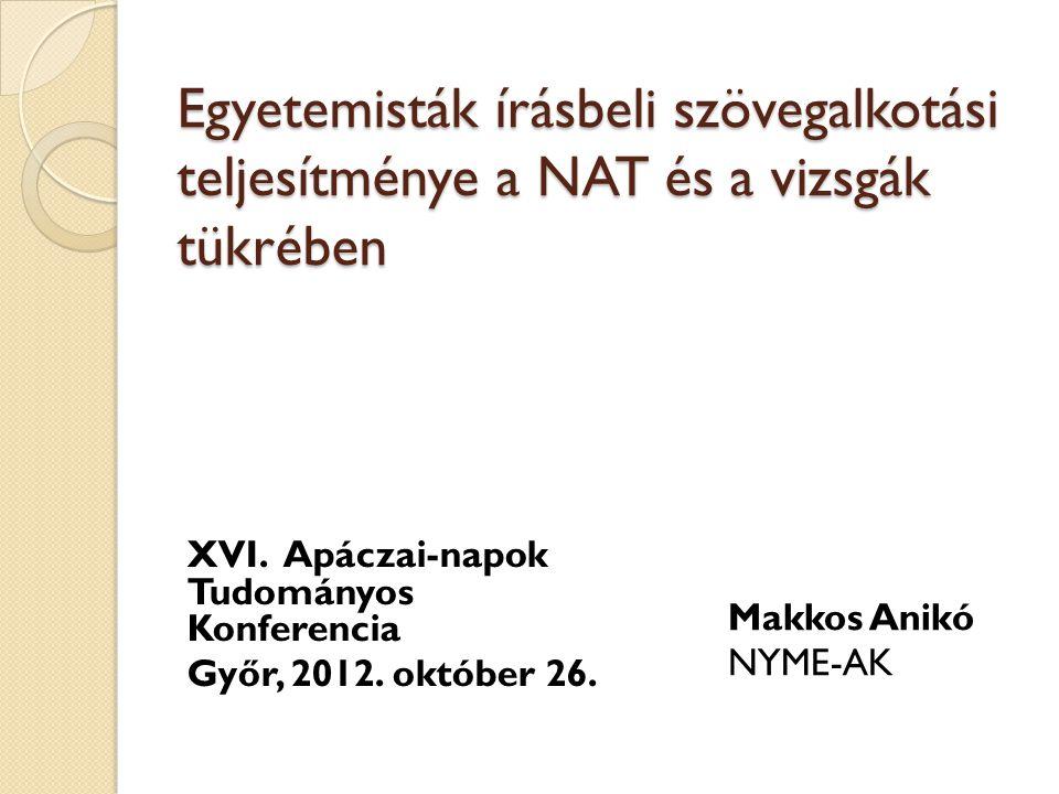 Egyetemisták írásbeli szövegalkotási teljesítménye a NAT és a vizsgák tükrében XVI. Apáczai-napok Tudományos Konferencia Győr, 2012. október 26. Makko