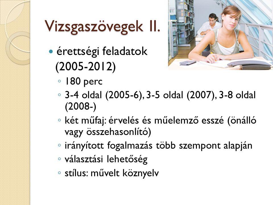 Vizsgaszövegek II. érettségi feladatok (2005-2012) ◦ 180 perc ◦ 3-4 oldal (2005-6), 3-5 oldal (2007), 3-8 oldal (2008-) ◦ két műfaj: érvelés és műelem