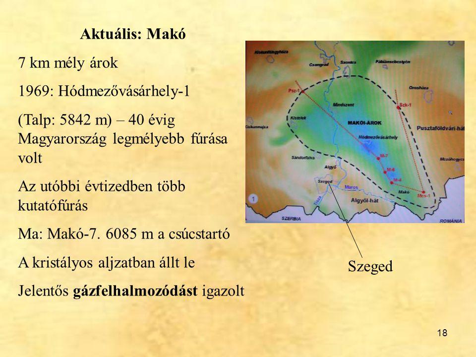18 Aktuális: Makó 7 km mély árok 1969: Hódmezővásárhely-1 (Talp: 5842 m) – 40 évig Magyarország legmélyebb fúrása volt Az utóbbi évtizedben több kutat