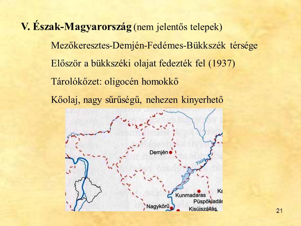 21 V. Észak-Magyarország (nem jelentős telepek) Mezőkeresztes-Demjén-Fedémes-Bükkszék térsége Először a bükkszéki olajat fedezték fel (1937) Tárolókőz