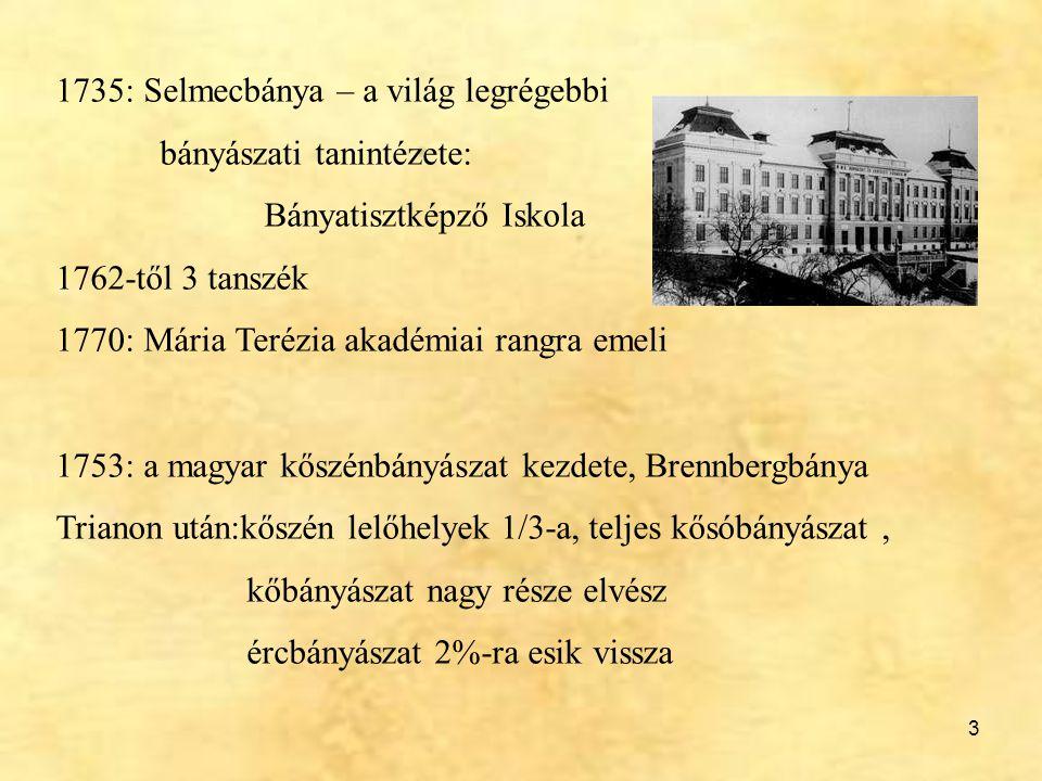 3 1735: Selmecbánya – a világ legrégebbi bányászati tanintézete: Bányatisztképző Iskola 1762-től 3 tanszék 1770: Mária Terézia akadémiai rangra emeli
