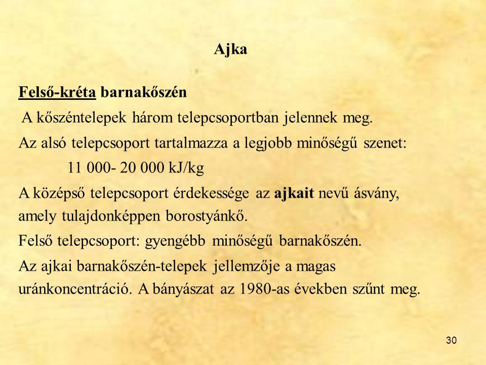 30 Ajka Felső-kréta barnakőszén A kőszéntelepek három telepcsoportban jelennek meg. Az alsó telepcsoport tartalmazza a legjobb minőségű szenet: 11 000