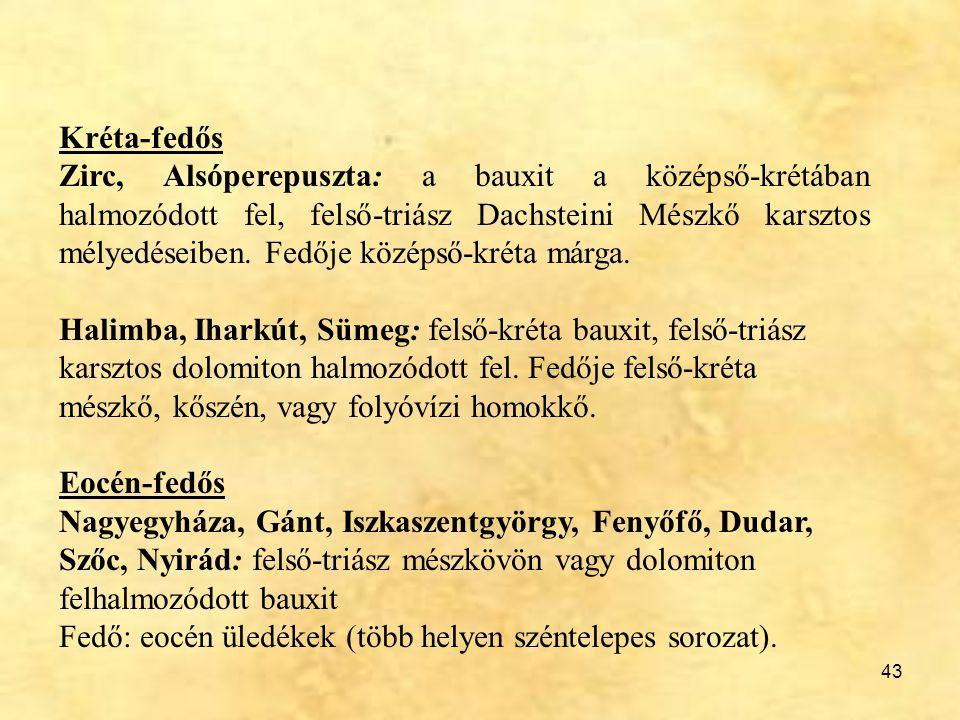 43 Kréta-fedős Zirc, Alsóperepuszta: a bauxit a középső-krétában halmozódott fel, felső-triász Dachsteini Mészkő karsztos mélyedéseiben. Fedője középs