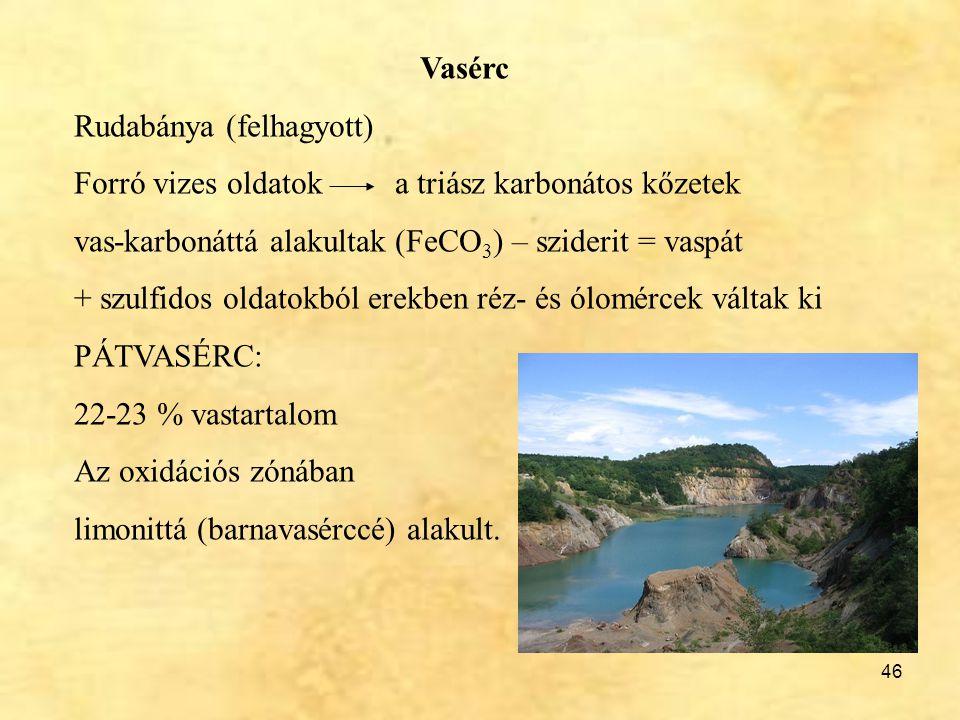 46 Vasérc Rudabánya (felhagyott) Forró vizes oldatok a triász karbonátos kőzetek vas-karbonáttá alakultak (FeCO 3 ) – sziderit = vaspát + szulfidos ol