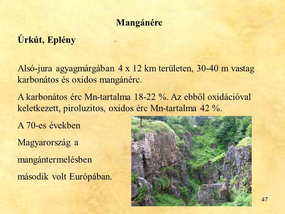 47 Mangánérc Úrkút, Eplény Alsó-jura agyagmárgában 4 x 12 km területen, 30-40 m vastag karbonátos és oxidos mangánérc. A karbonátos érc Mn-tartalma 18