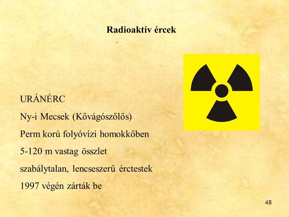 48 Radioaktív ércek URÁNÉRC Ny-i Mecsek (Kővágószőlős) Perm korú folyóvízi homokkőben 5-120 m vastag összlet szabálytalan, lencseszerű érctestek 1997