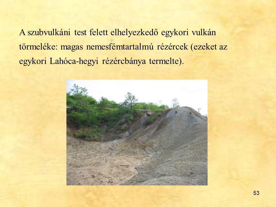 53 A szubvulkáni test felett elhelyezkedő egykori vulkán törmeléke: magas nemesfémtartalmú rézércek (ezeket az egykori Lahóca-hegyi rézércbánya termel