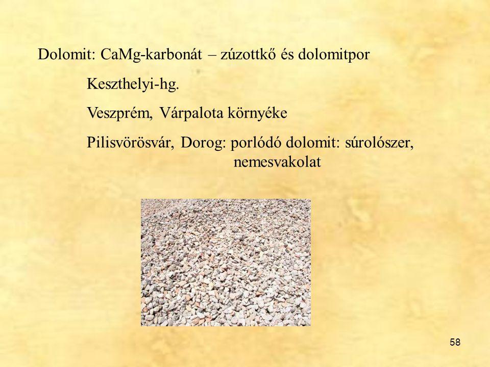 58 Dolomit: CaMg-karbonát – zúzottkő és dolomitpor Keszthelyi-hg. Veszprém, Várpalota környéke Pilisvörösvár, Dorog: porlódó dolomit: súrolószer, neme