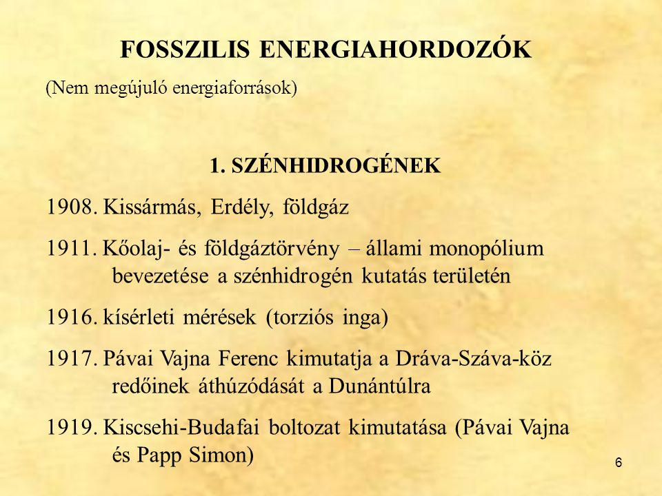 6 FOSSZILIS ENERGIAHORDOZÓK (Nem megújuló energiaforrások) 1. SZÉNHIDROGÉNEK 1908. Kissármás, Erdély, földgáz 1911. Kőolaj- és földgáztörvény – állami