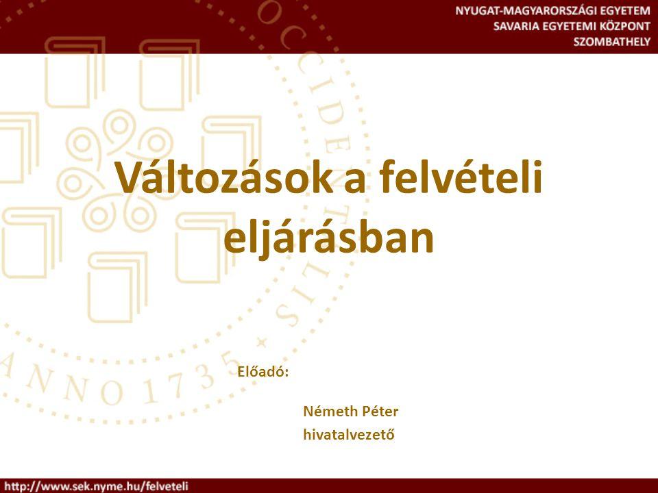 Változások a felvételi eljárásban Előadó: Németh Péter hivatalvezető