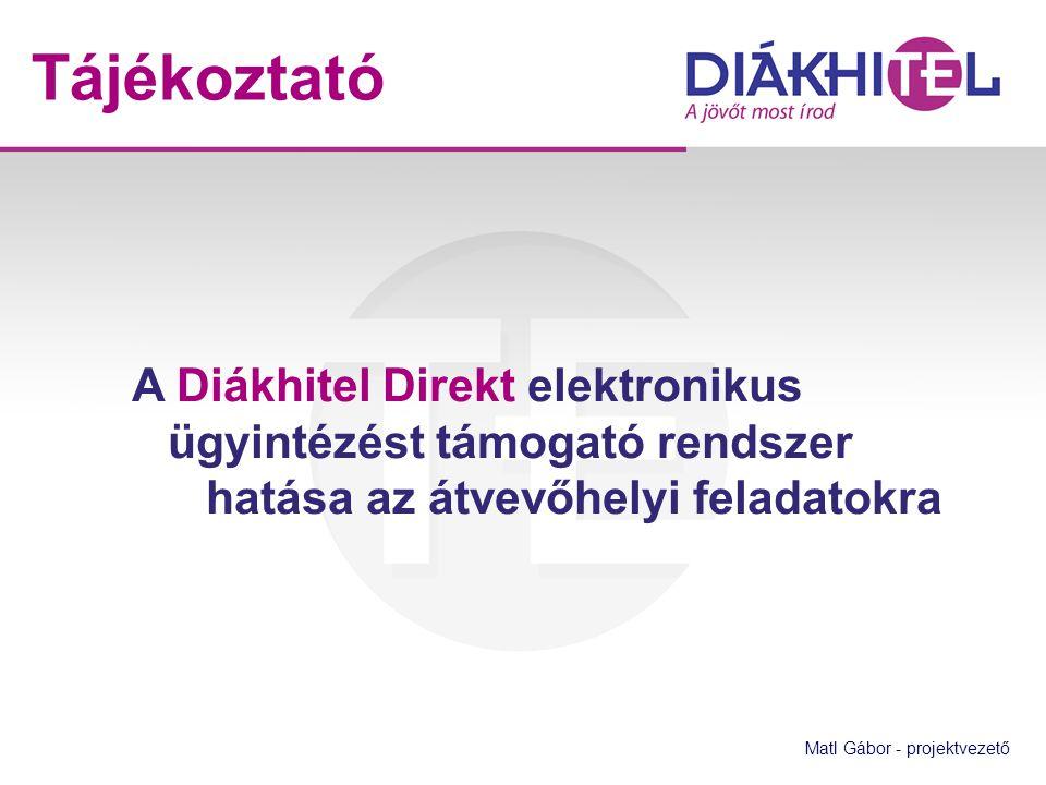 A Diákhitel Direkt elektronikus ügyintézést támogató rendszer hatása az átvevőhelyi feladatokra Matl Gábor - projektvezető Tájékoztató