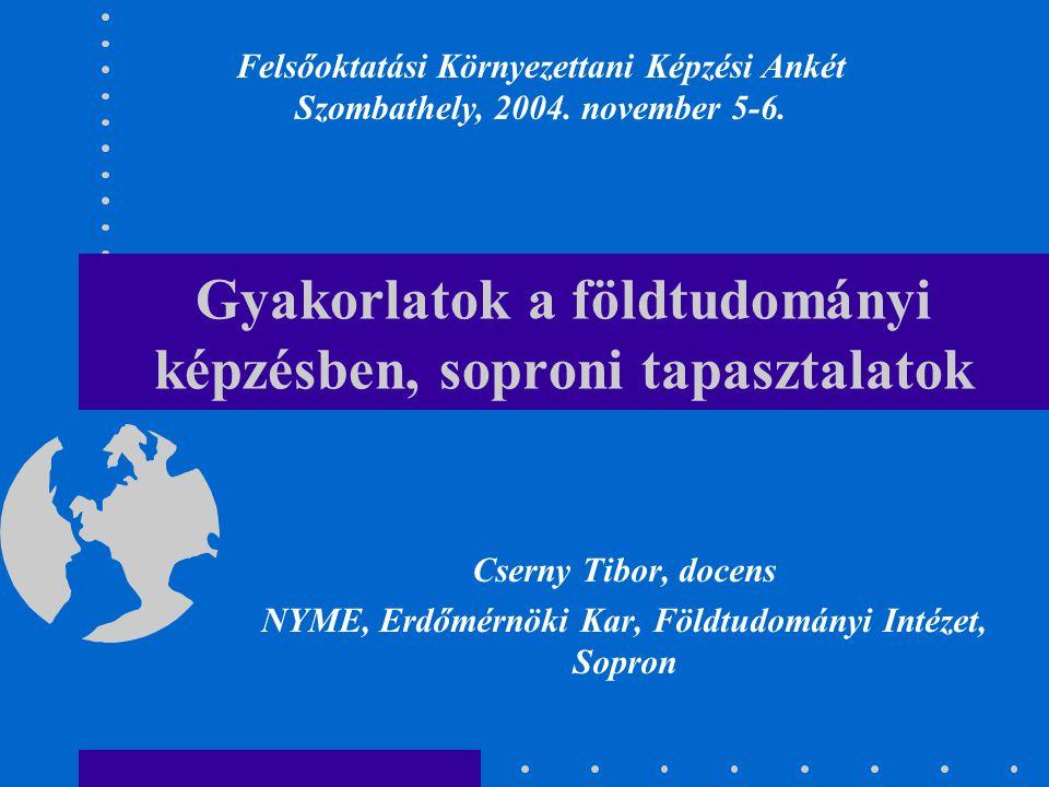 Gyakorlatok a földtudományi képzésben, soproni tapasztalatok Cserny Tibor, docens NYME, Erdőmérnöki Kar, Földtudományi Intézet, Sopron Felsőoktatási K