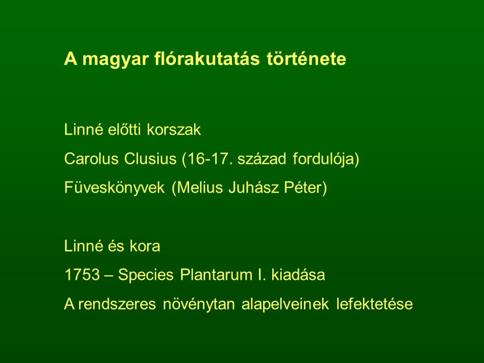 A magyar flórakutatás története Linné előtti korszak Carolus Clusius (16-17. század fordulója) Füveskönyvek (Melius Juhász Péter) Linné és kora 1753 –