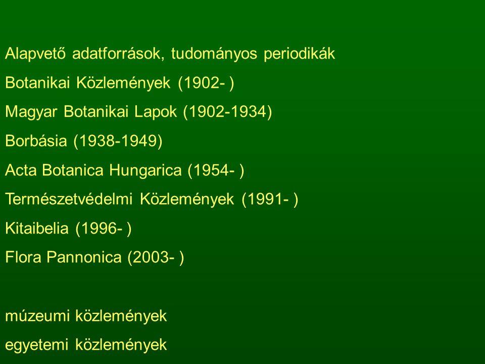 Alapvető adatforrások, tudományos periodikák Botanikai Közlemények (1902- ) Magyar Botanikai Lapok (1902-1934) Borbásia (1938-1949) Acta Botanica Hungarica (1954- ) Természetvédelmi Közlemények (1991- ) Kitaibelia (1996- ) Flora Pannonica (2003- ) múzeumi közlemények egyetemi közlemények