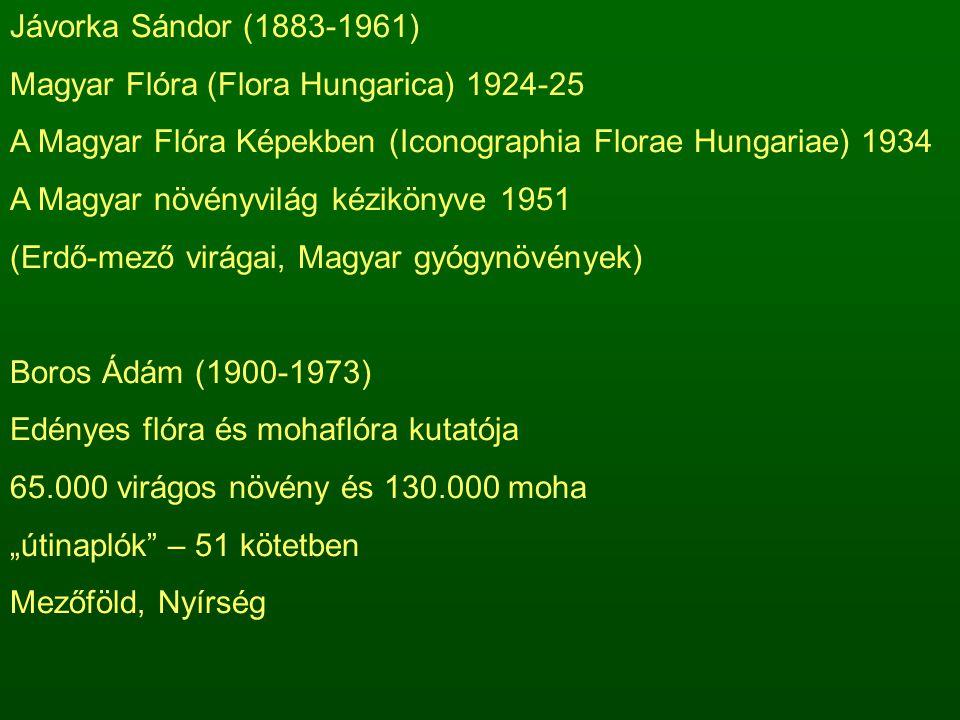 """Jávorka Sándor (1883-1961) Magyar Flóra (Flora Hungarica) 1924-25 A Magyar Flóra Képekben (Iconographia Florae Hungariae) 1934 A Magyar növényvilág kézikönyve 1951 (Erdő-mező virágai, Magyar gyógynövények) Boros Ádám (1900-1973) Edényes flóra és mohaflóra kutatója 65.000 virágos növény és 130.000 moha """"útinaplók – 51 kötetben Mezőföld, Nyírség"""