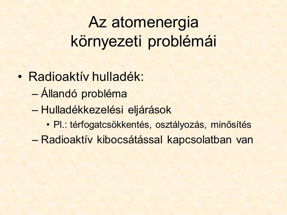 Radioaktív hulladék: –Állandó probléma –Hulladékkezelési eljárások Pl.: térfogatcsökkentés, osztályozás, minősítés –Radioaktív kibocsátással kapcsolatban van Az atomenergia környezeti problémái