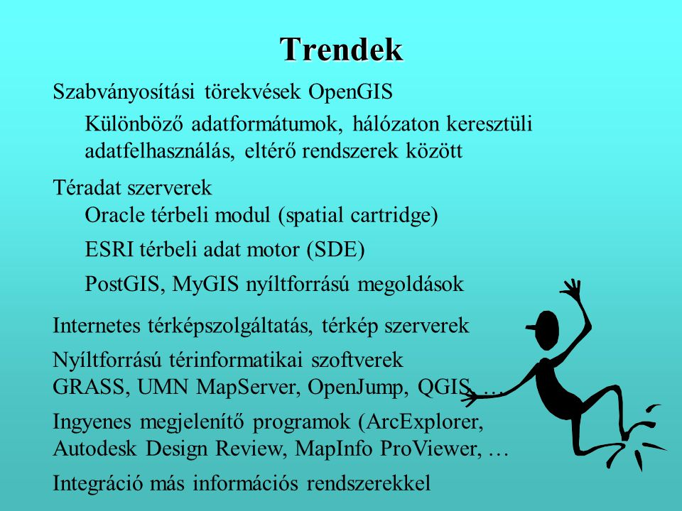 Szabványosítási törekvések OpenGIS Különböző adatformátumok, hálózaton keresztüli adatfelhasználás, eltérő rendszerek között Téradat szerverek Integráció más információs rendszerekkel Oracle térbeli modul (spatial cartridge) ESRI térbeli adat motor (SDE) Internetes térképszolgáltatás, térkép szerverek Ingyenes megjelenítő programok (ArcExplorer, Autodesk Design Review, MapInfo ProViewer, … Trendek Nyíltforrású térinformatikai szoftverek GRASS, UMN MapServer, OpenJump, QGIS, … PostGIS, MyGIS nyíltforrású megoldások