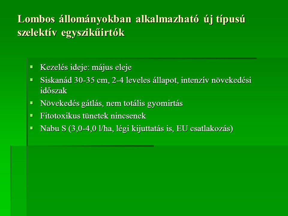 Lombos állományokban alkalmazható új típusú szelektív egyszikűirtók  Kezelés ideje: május eleje  Siskanád 30-35 cm, 2-4 leveles állapot, intenzív növekedési időszak  Növekedés gátlás, nem totális gyomirtás  Fitotoxikus tünetek nincsenek  Nabu S (3,0-4,0 l/ha, légi kijuttatás is, EU csatlakozás)