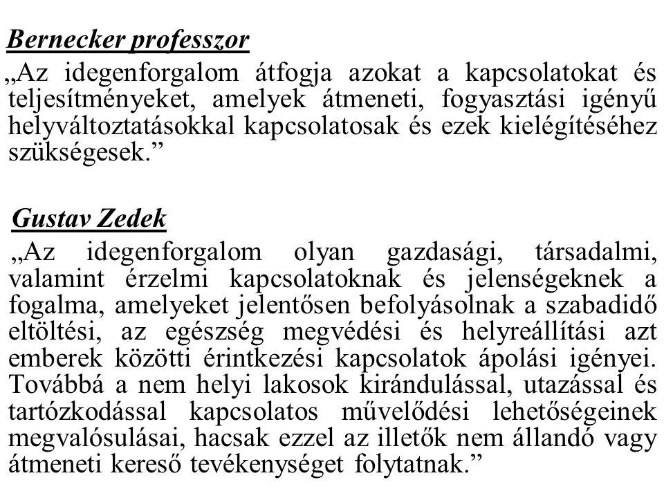 """Bernecker professzor """"Az idegenforgalom átfogja azokat a kapcsolatokat és teljesítményeket, amelyek átmeneti, fogyasztási igényű helyváltoztatásokkal kapcsolatosak és ezek kielégítéséhez szükségesek. Gustav Zedek """"Az idegenforgalom olyan gazdasági, társadalmi, valamint érzelmi kapcsolatoknak és jelenségeknek a fogalma, amelyeket jelentősen befolyásolnak a szabadidő eltöltési, az egészség megvédési és helyreállítási azt emberek közötti érintkezési kapcsolatok ápolási igényei."""