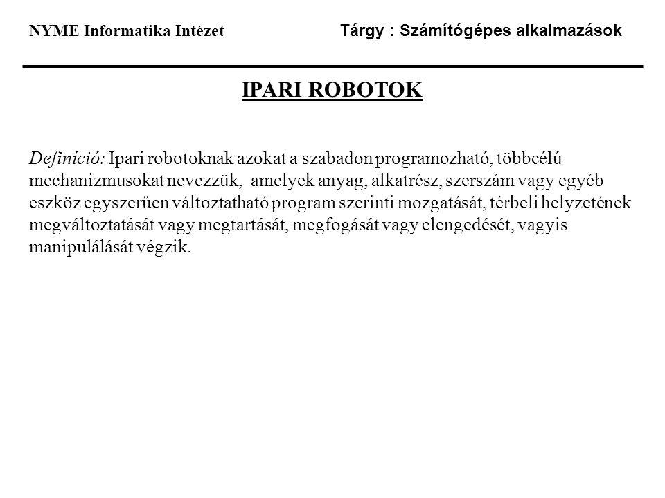 NYME Informatika Intézet Tárgy : Számítógépes alkalmazások IPARI ROBOTOK Definíció: Ipari robotoknak azokat a szabadon programozható, többcélú mechani