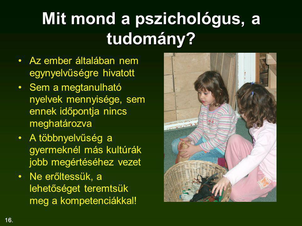 16. Mit mond a pszichológus, a tudomány? Az ember általában nem egynyelvűségre hivatott Sem a megtanulható nyelvek mennyisége, sem ennek időpontja nin