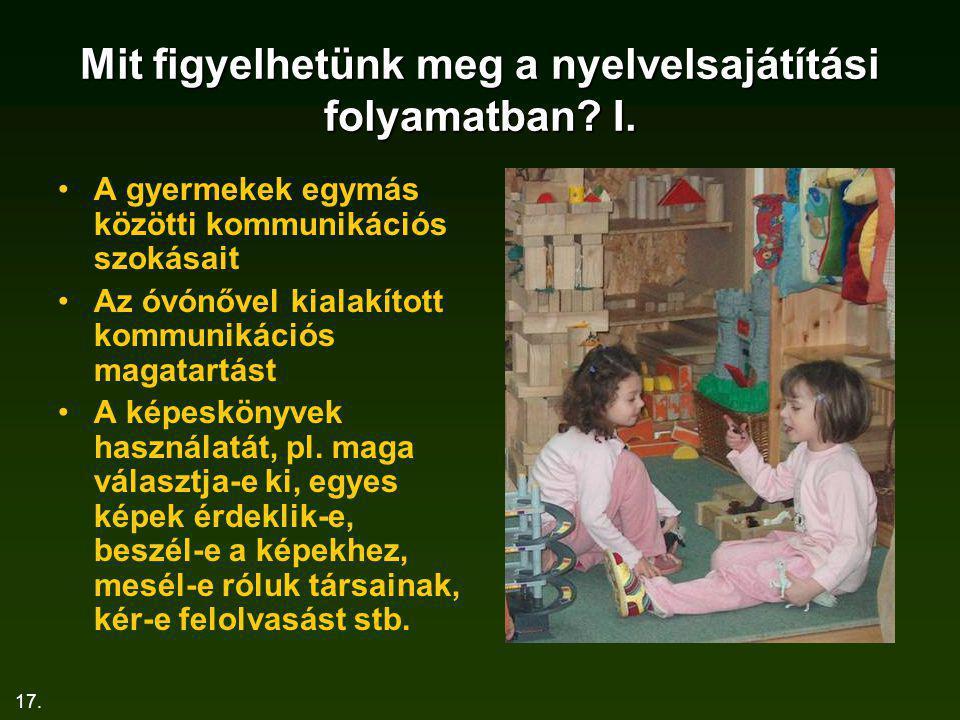 17. Mit figyelhetünk meg a nyelvelsajátítási folyamatban? I. A gyermekek egymás közötti kommunikációs szokásait Az óvónővel kialakított kommunikációs