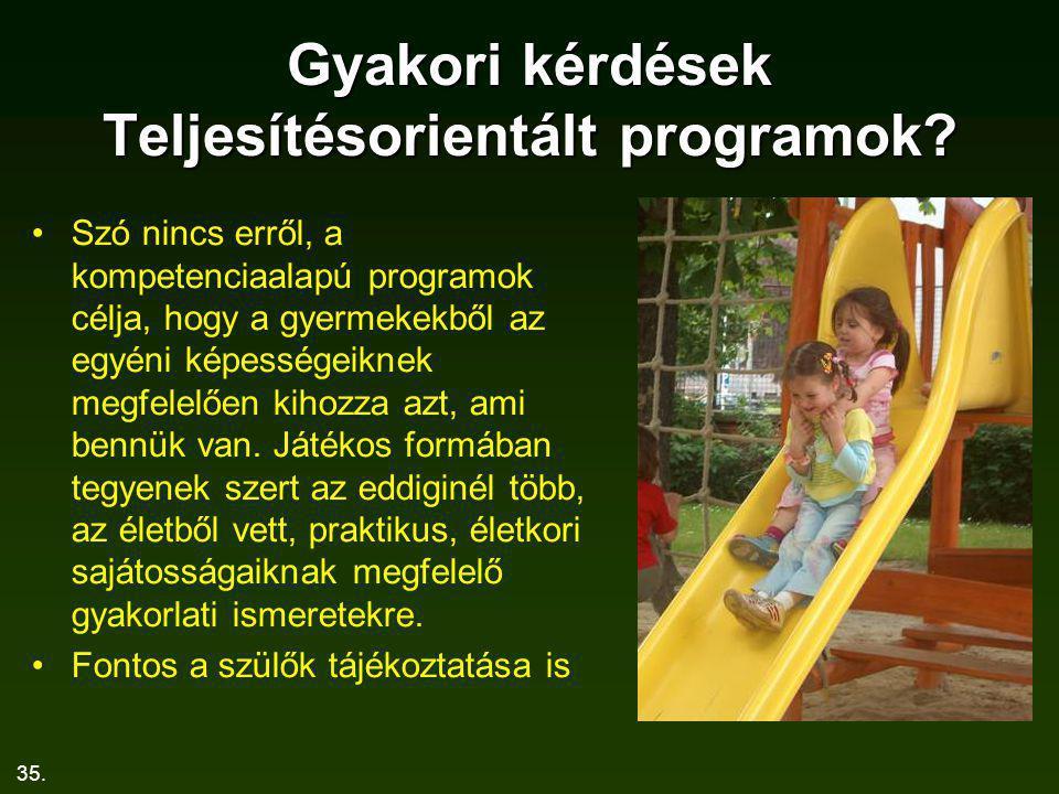 35. Gyakori kérdések Teljesítésorientált programok? Szó nincs erről, a kompetenciaalapú programok célja, hogy a gyermekekből az egyéni képességeiknek