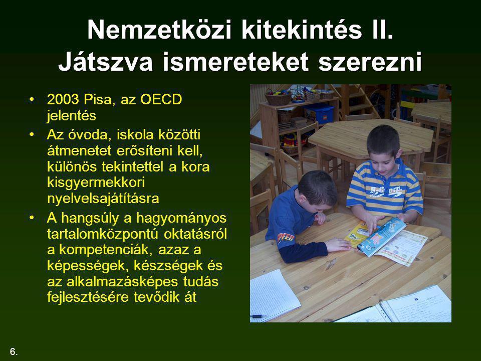 6. Nemzetközi kitekintés II. Játszva ismereteket szerezni 2003 Pisa, az OECD jelentés Az óvoda, iskola közötti átmenetet erősíteni kell, különös tekin