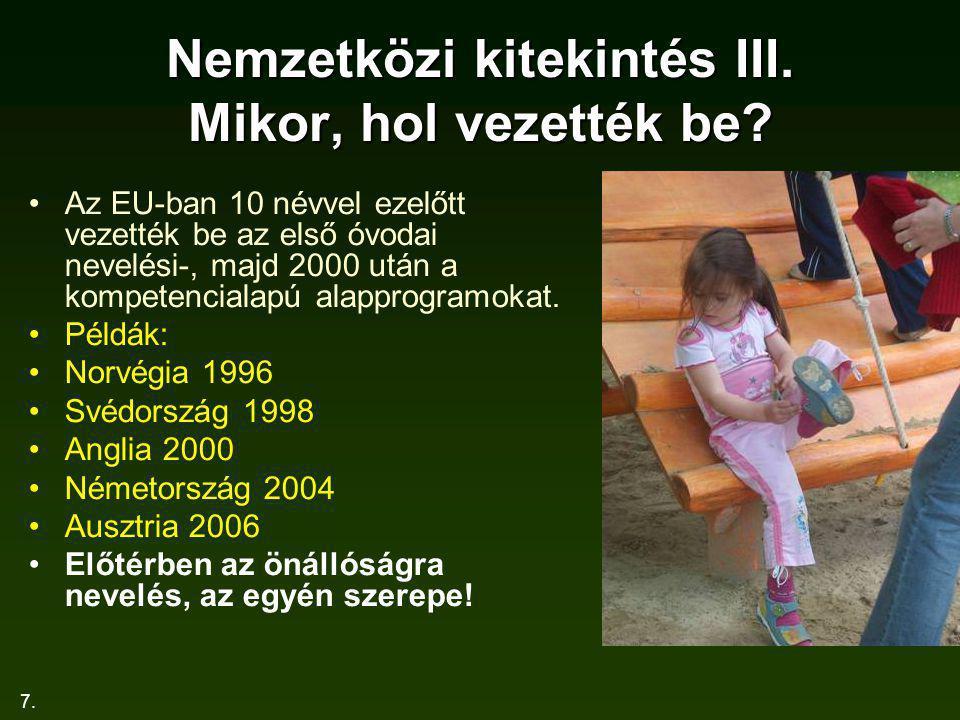7. Nemzetközi kitekintés III. Mikor, hol vezették be? Az EU-ban 10 névvel ezelőtt vezették be az első óvodai nevelési-, majd 2000 után a kompetenciala