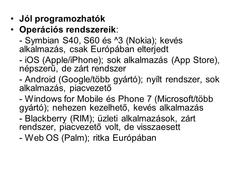 Jól programozhatók Operációs rendszereik: - Symbian S40, S60 és ^3 (Nokia); kevés alkalmazás, csak Európában elterjedt - iOS (Apple/iPhone); sok alkalmazás (App Store), népszerű, de zárt rendszer - Android (Google/több gyártó); nyílt rendszer, sok alkalmazás, piacvezető - Windows for Mobile és Phone 7 (Microsoft/több gyártó); nehezen kezelhető, kevés alkalmazás - Blackberry (RIM); üzleti alkalmazások, zárt rendszer, piacvezető volt, de visszaesett - Web OS (Palm); ritka Európában