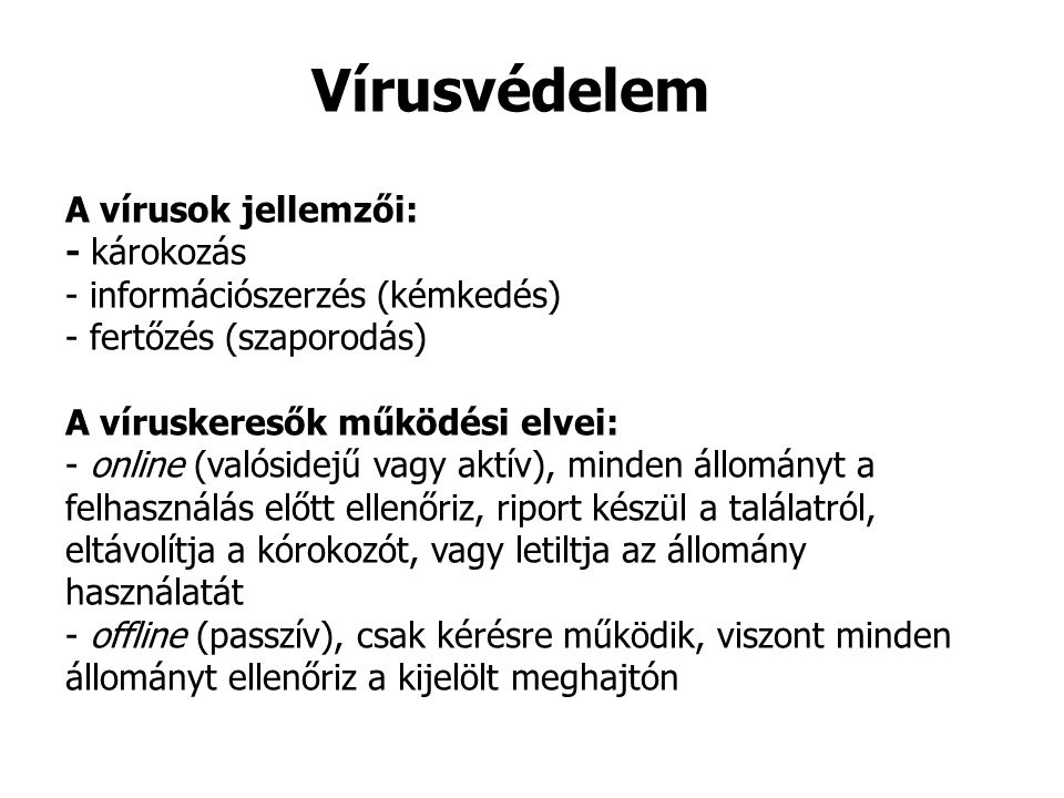 A vírusok jellemzői: - károkozás - információszerzés (kémkedés) - fertőzés (szaporodás) A víruskeresők működési elvei: - online (valósidejű vagy aktív), minden állományt a felhasználás előtt ellenőriz, riport készül a találatról, eltávolítja a kórokozót, vagy letiltja az állomány használatát - offline (passzív), csak kérésre működik, viszont minden állományt ellenőriz a kijelölt meghajtón Vírusvédelem